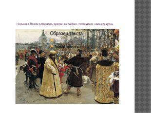 На рынке в Москве встречались русские ,английские , голландские ,немецкие куп