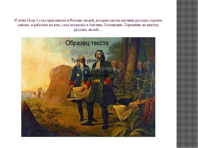 И снова Петр 1 стал приглашать в Россию людей, которые могли научить русских...