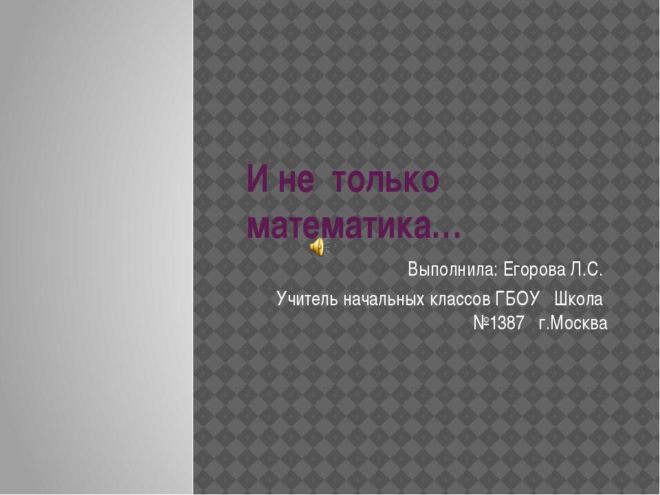 И не только математика… Выполнила: Егорова Л.С. Учитель начальных классов ГБО...