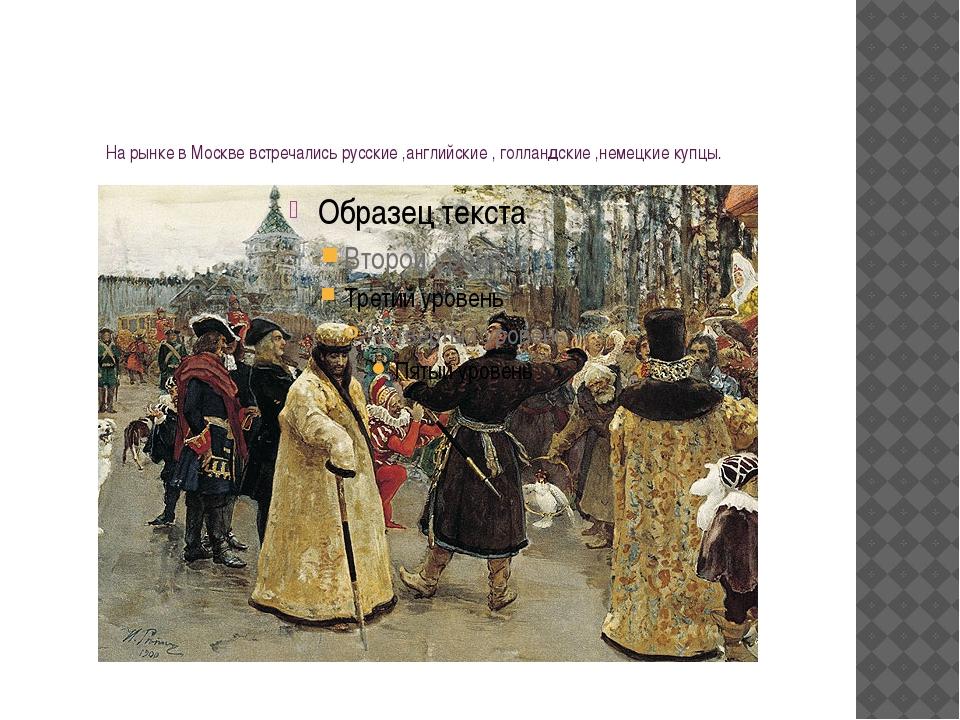 На рынке в Москве встречались русские ,английские , голландские ,немецкие куп...
