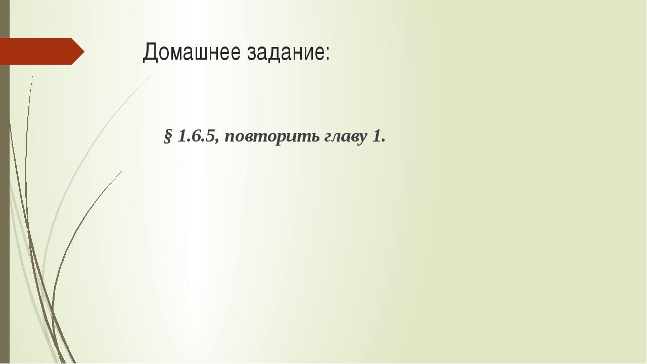 Домашнее задание: § 1.6.5, повторить главу 1.