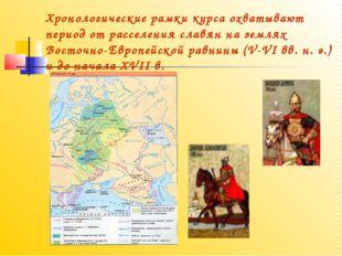Хронологические рамки курса охватывают период от расселения славян на землях