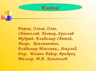 Рюрик, Ольга, Олег, Святослав, Нестор, Ярослав Мудрый, Владимир Святой, Игорь
