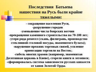 - сокращение населения Руси, -разрушение городов -уменьшение числа боярских в