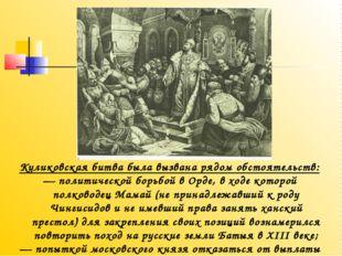 Куликовская битва была вызвана рядом обстоятельств: — политической борьбой в