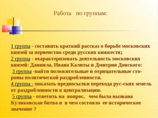 1 группа - составить краткий рассказ о борьбе московских князей за первенство