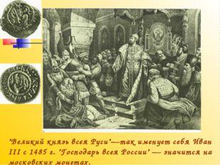 """""""Великий князь всея Руси""""—так именует себя Иван III с 1485 г. """"Господарь всея"""