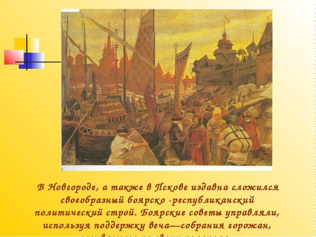 В Новгороде, а также в Пскове издавна сложился своеобразный боярско -республ...