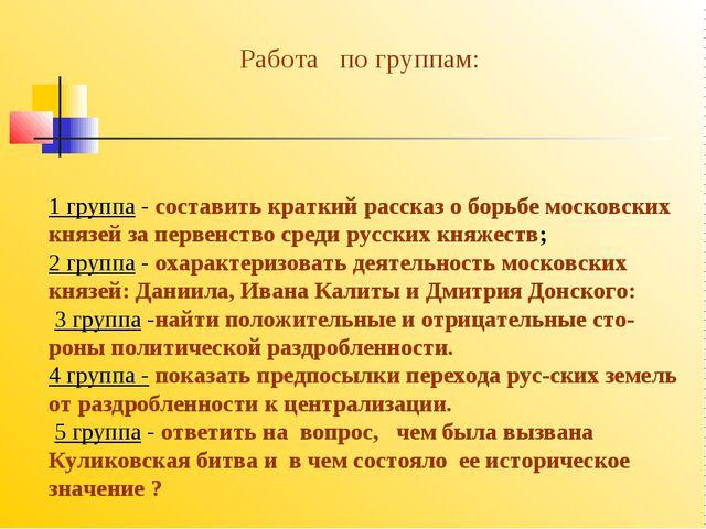 1 группа - составить краткий рассказ о борьбе московских князей за первенство...