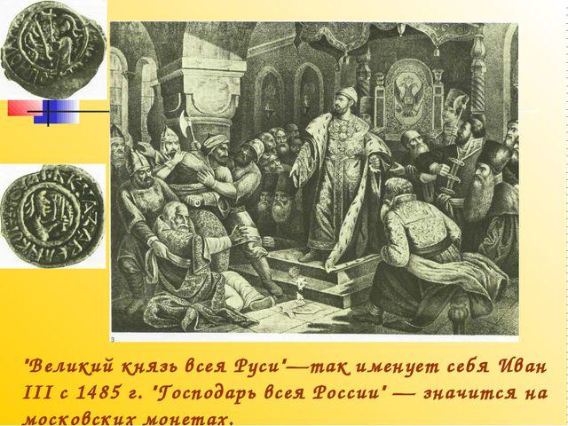 """""""Великий князь всея Руси""""—так именует себя Иван III с 1485 г. """"Господарь всея..."""