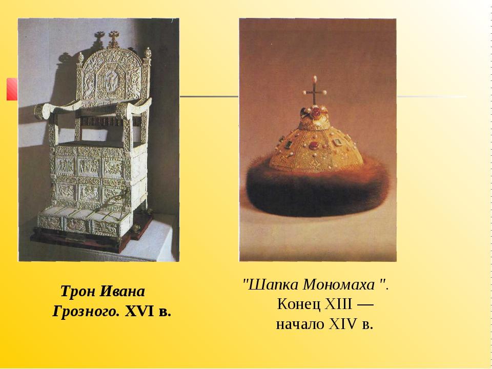 """Шапка Мономаха "". Конец XIII — начало XIV в. Трон Ивана Грозного. XVI в."
