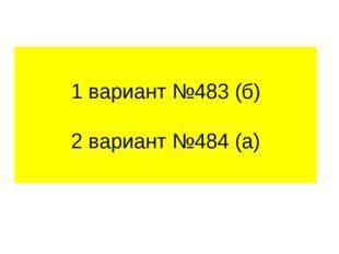 1 вариант №483 (б) 2 вариант №484 (а)