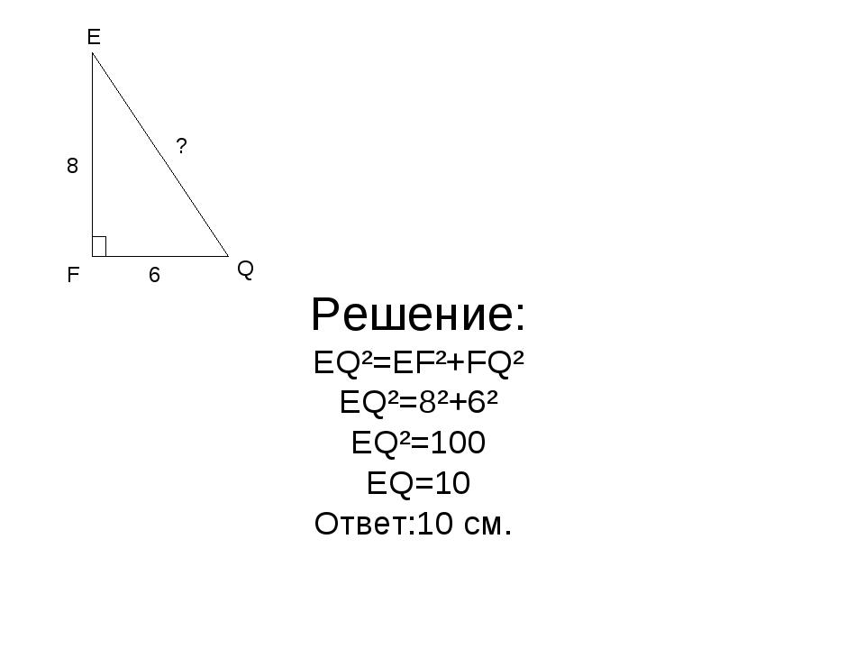 Решение: EQ²=EF²+FQ² EQ²=8²+6² EQ²=100 EQ=10 Ответ:10 см. F E Q 6 8 ?