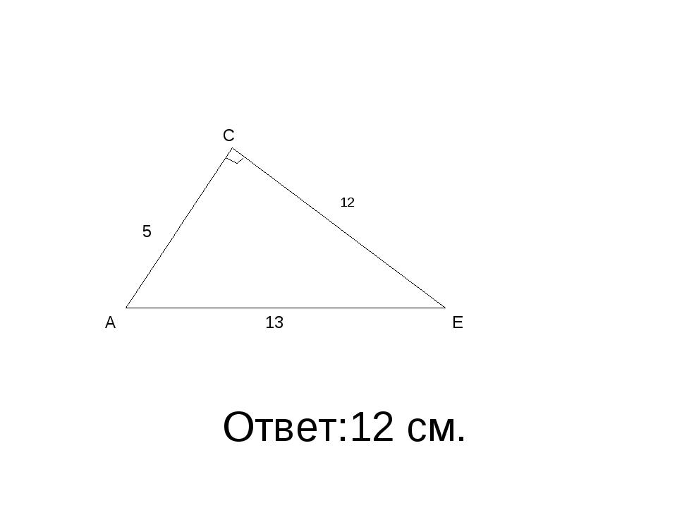 Ответ:12 см. A E C 13 5 12