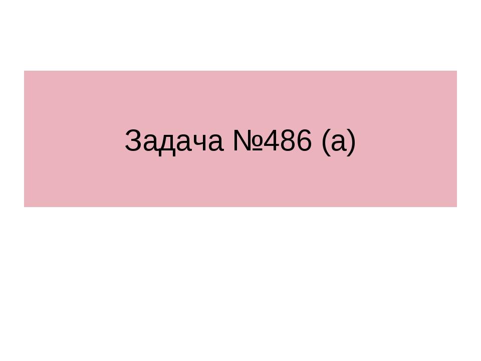 Задача №486 (а)