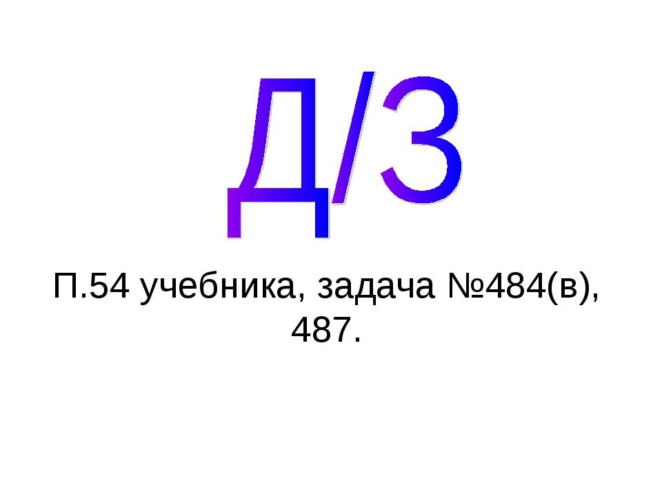 П.54 учебника, задача №484(в), 487.