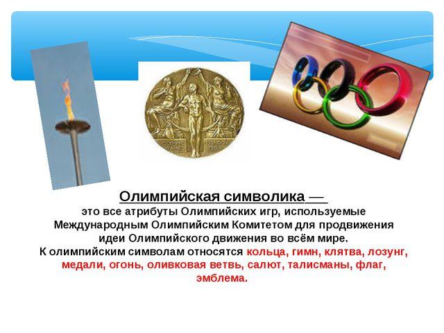 Олимпийская символика— это все атрибуты Олимпийских игр, используемые Междун...