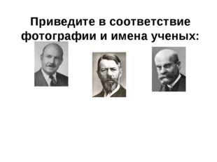 Приведите в соответствие фотографии и имена ученых: