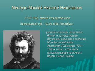 Миклухо-Маклай Николай Николаевич (17.07.1846, имение Рождественское Новгород