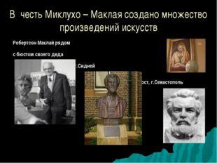 В честь Миклухо – Маклая создано множество произведений искусств Робертсон Ма