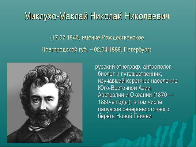 Миклухо-Маклай Николай Николаевич (17.07.1846, имение Рождественское Новгород...