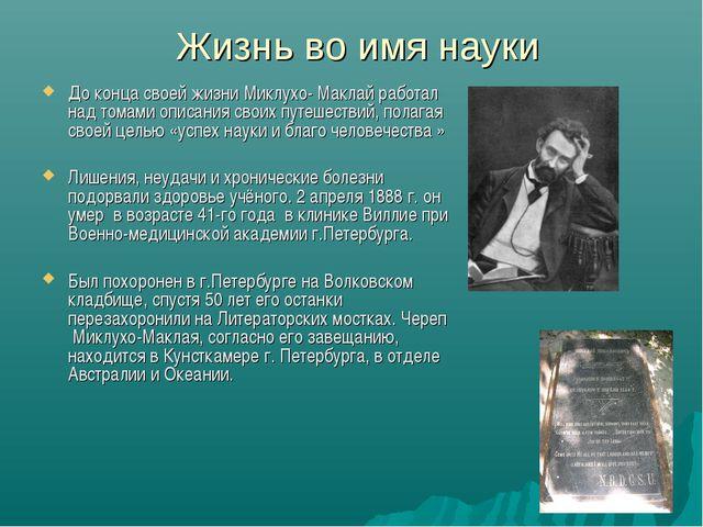 Жизнь во имя науки До конца своей жизни Миклухо- Маклай работал над томами оп...