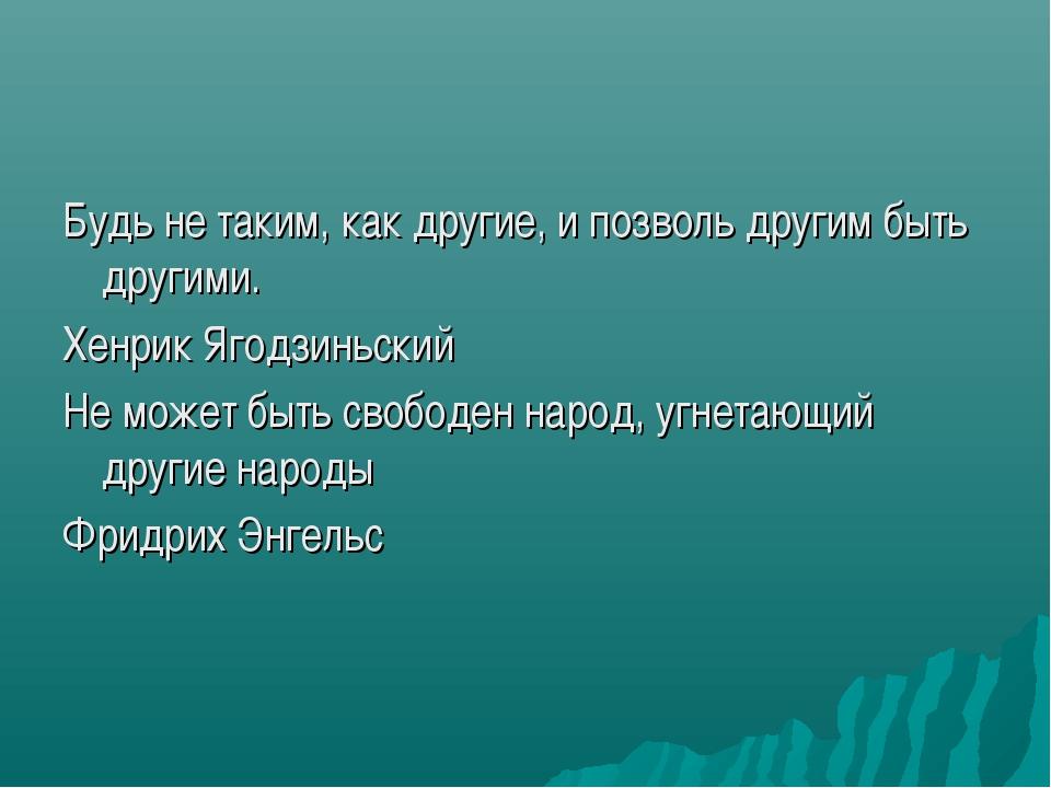 Будь не таким, как другие, и позволь другим быть другими. Хенрик Ягодзиньский...