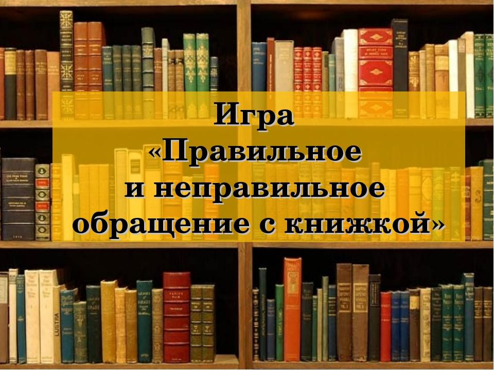 Игра «Правильное и неправильное обращение с книжкой»