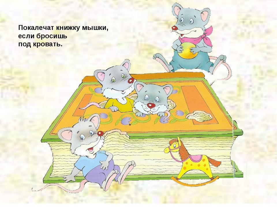 Покалечат книжку мышки, если бросишь под кровать.