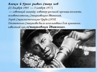 Алексе́й Григо́рьевич Стаха́нов (21декабря 1905—5 ноября 1977), — советс