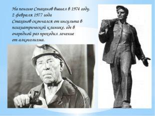 На пенсию Стаханов вышел в 1974 году. 2 февраля 1977 года Стаханов скончался