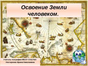 Освоение Земли человеком. Учитель географии МБОУ СОШ №5 Нестеренко Ирина Нико