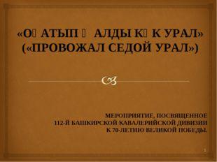 «ОҘАТЫП ҠАЛДЫ КҮК УРАЛ» («ПРОВОЖАЛ СЕДОЙ УРАЛ») МЕРОПРИЯТИЕ, ПОСВЯЩЕННОЕ 112-