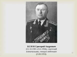 БЕЛОВ Григорий Андреевич (12.10.1901-23.6.1994), советский военачальник, гене