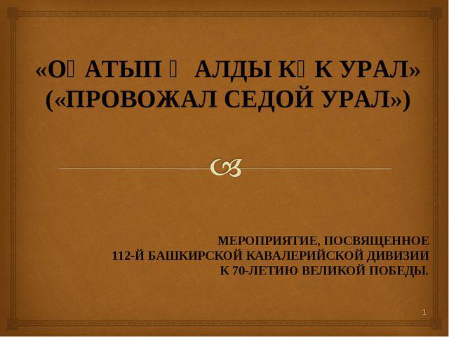 «ОҘАТЫП ҠАЛДЫ КҮК УРАЛ» («ПРОВОЖАЛ СЕДОЙ УРАЛ») МЕРОПРИЯТИЕ, ПОСВЯЩЕННОЕ 112-...