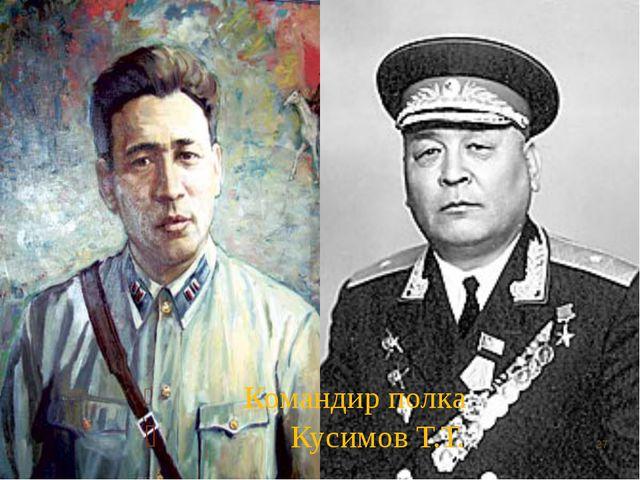 Командир полка Кусимов Т.Т. *