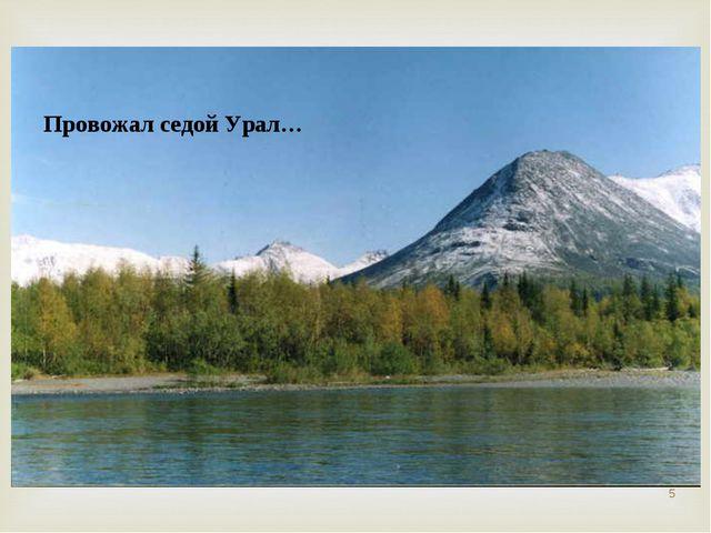 Провожал седой Урал… *