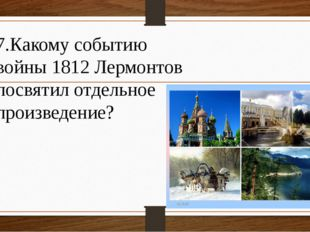 7.Какому событию войны 1812 Лермонтов посвятил отдельное произведение?