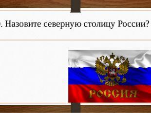 9. Назовите северную столицу России?