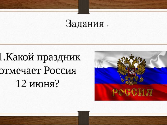 Задания :  1.Какой праздник отмечает Россия 12 июня?