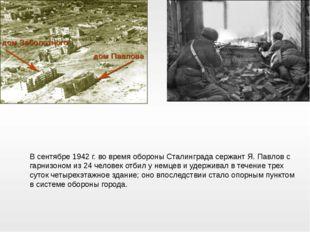 В сентябре 1942 г. во время обороны Сталинграда сержант Я. Павлов с гарнизоно