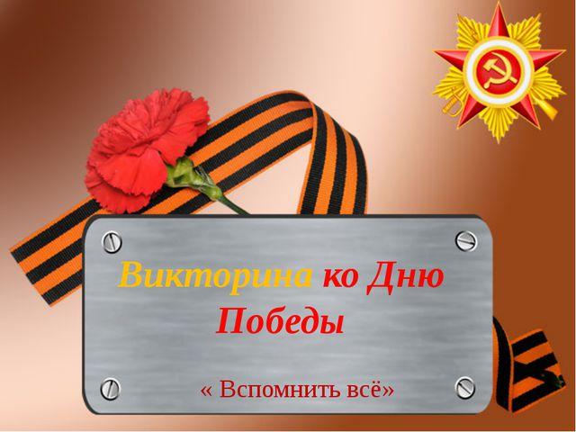 Викторина ко Дню Победы « Вспомнить всё»