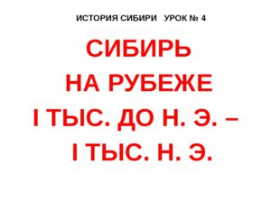 ИСТОРИЯ СИБИРИ УРОК № 4 СИБИРЬ НА РУБЕЖЕ I ТЫС. ДО Н. Э. – I ТЫС. Н. Э.