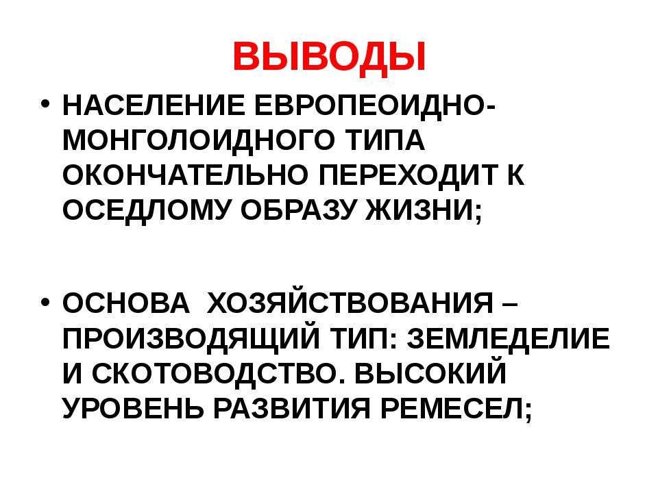 ВЫВОДЫ НАСЕЛЕНИЕ ЕВРОПЕОИДНО-МОНГОЛОИДНОГО ТИПА ОКОНЧАТЕЛЬНО ПЕРЕХОДИТ К ОСЕД...