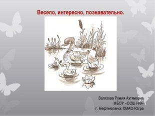 Весело, интересно, познавательно. Вагизова Румия Ахтямовна МБОУ «СОШ №9» г. Н