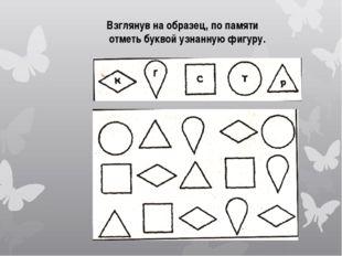 Взглянув на образец, по памяти отметь буквой узнанную фигуру.