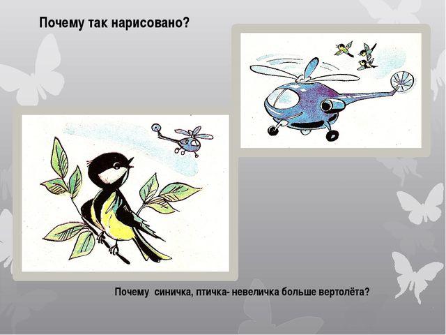 Почему так нарисовано? Почему синичка, птичка- невеличка больше вертолёта?