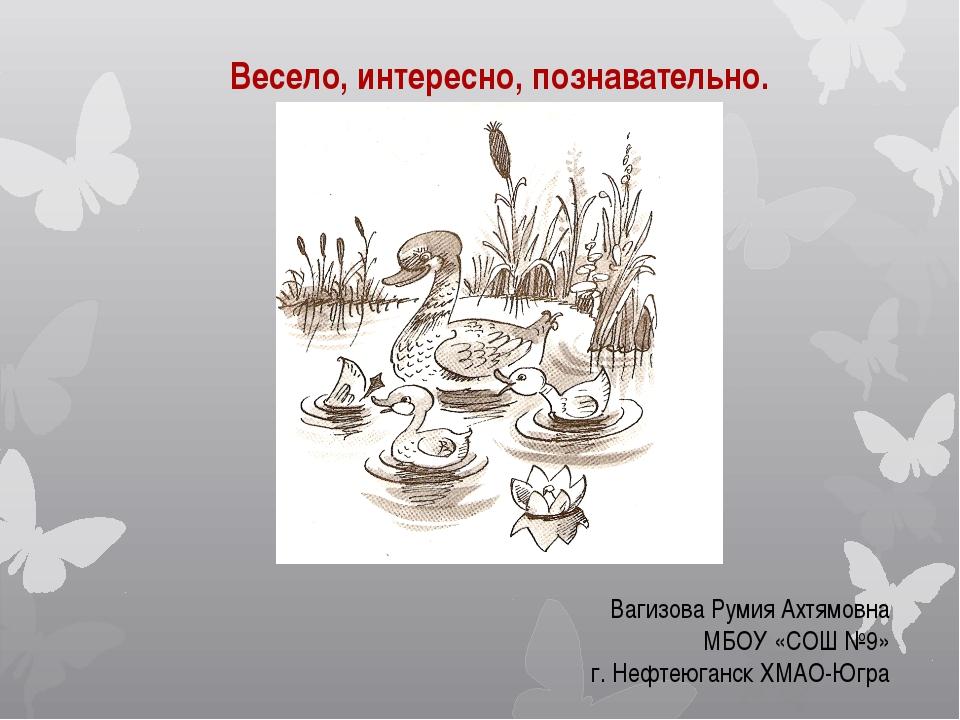 Весело, интересно, познавательно. Вагизова Румия Ахтямовна МБОУ «СОШ №9» г. Н...
