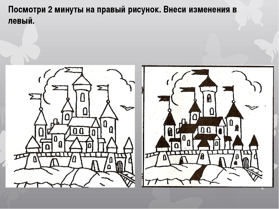 Посмотри 2 минуты на правый рисунок. Внеси изменения в левый.