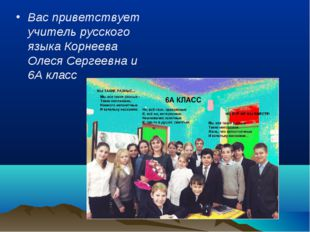 Вас приветствует учитель русского языка Корнеева Олеся Сергеевна и 6А класс